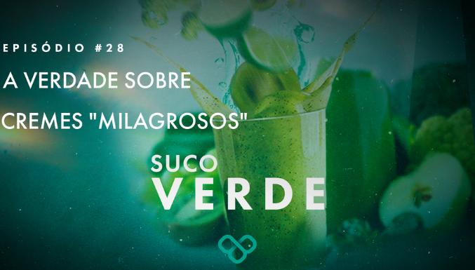 Suco Verde - Ep. 28 - Cremes 'milagrosos'